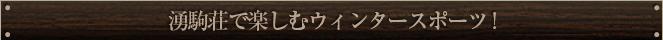 湧駒荘で楽しむウィンタースポーツ!